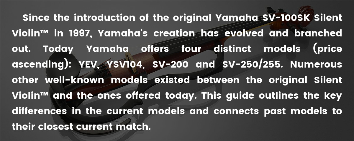 Since the introduction of the original Yamaha SV-100SK Silent Violin™ in 1997, Yamaha's creation has evolved and branched out. Today Yamaha offers four distinct models (price ascending): YEV, YSV104, SV-200 and SV-250/255. Numerous other well-known models existed between the original Silent Violin™ and the ones offered today. This guide outlines the key differences in the current models and connects past models to their closest current match.
